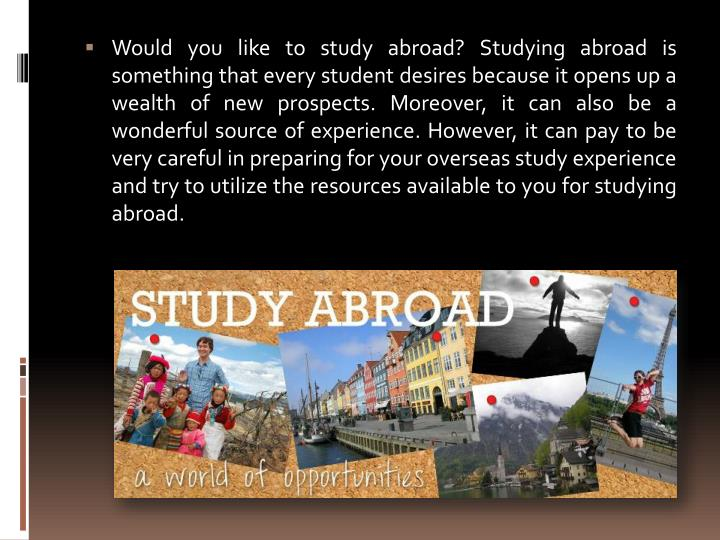 Would you like to study abroad? Studying abroad is something that every student desires because it opens up a wealth of new prospects. Moreover, it can also be a wonderful source of experience. However, it can pay to be very careful in preparing for your overseas study experience and try to utilize the resources available to you for studying abroad.