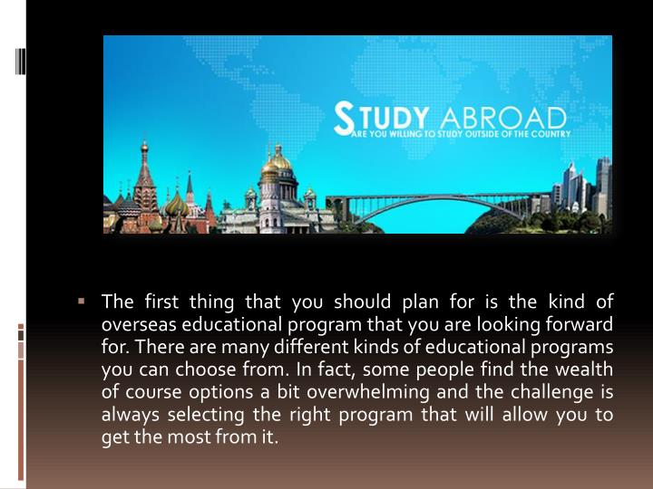The first thing that you should plan for is the kind of overseas educational program that you are looking forward for. There are many different kinds of educational programs you can choose from. In fact, some people find the wealth of course options a bit overwhelming and the challenge is always selecting the right program that will allow you to get the most from it.