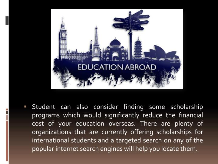 Student can also consider finding some scholarship programs which would significantly reduce the financial cost of your education overseas. There are plenty of organizations that are currently offering scholarships for international students and a targeted search on any of the popular internet search engines will help you locate them.