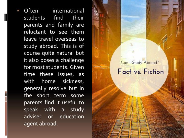 Often international students find their parents and family are reluctant to see them leave travel overseas to study abroad. This is of course quite natural but it also poses a challenge for most students. Given time these issues, as with home sickness, generally resolve but in the short term some parents find it useful to speak with a study adviser or education agent