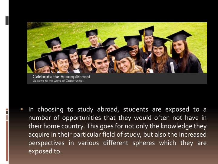 In choosing to study abroad, students are exposed to a number of opportunities that they would often not have in their home country. This goes for not only the knowledge they acquire in their particular field of study, but also the increased perspectives in various different spheres which they are exposed to