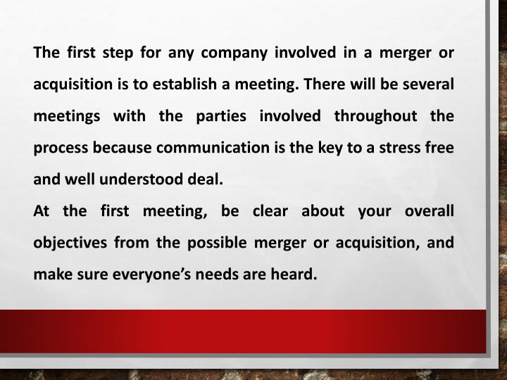 The first step for any company involved in a merger or acquisition is to establish a meeting. There will be several meetings with the parties involved throughout the process because communication is the key to a stress free and well understood deal.
