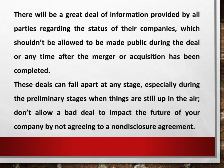 There will be a great deal of information provided by all parties regarding the status of their companies, which shouldn't be allowed to be made public during the deal or any time after the merger or acquisition has been completed.
