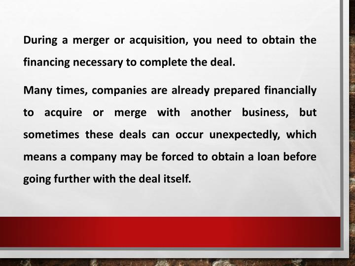 During a merger or acquisition, you need to obtain the financing necessary to complete the deal.