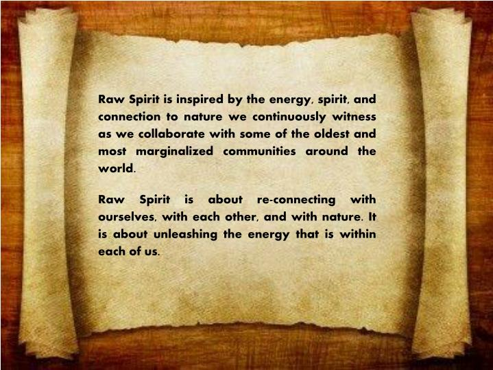 Raw Spirit is inspired by the energy, spirit, and connection to nature we continuously witness as we collaborate with some of the oldest and most marginalized communities around the world.