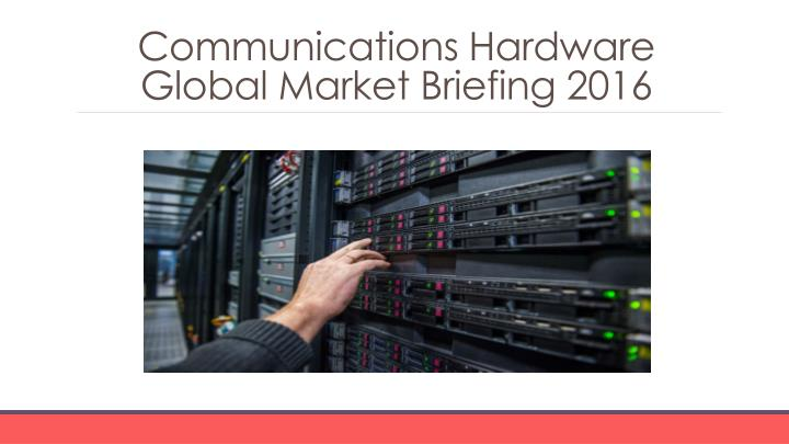 Communications hardware global market briefing 2016