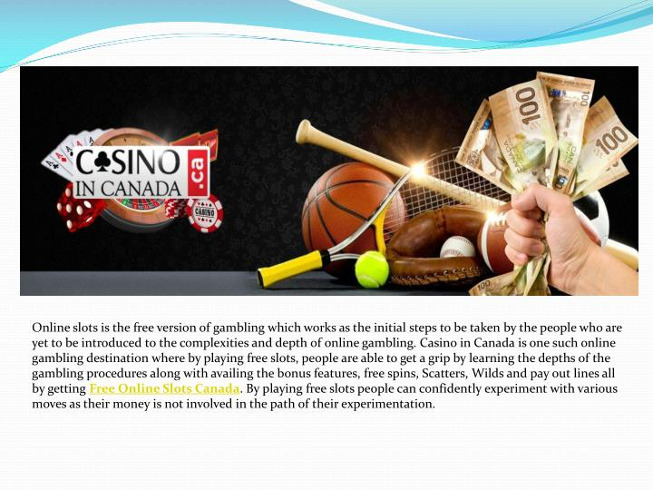 Online slots is the free version of gambling which works as the initial steps to be taken by the people who are yet to be introduced to the complexities and depth of online gambling. Casino in Canada is one such online gambling destination where by playing free slots, people are able to get a grip by learning the depths of the gambling procedures along with availing the bonus features, free spins, Scatters, Wilds and pay out lines all by getting