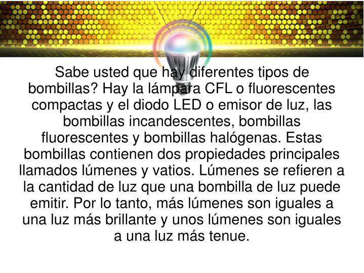 Sabe usted que hay diferentes tipos de bombillas? Hay la lámpara CFL o fluorescentes compactas y el diodo LED o emisor de luz, las bombillas incandescentes, bombillas fluorescentes y bombillas halógenas. Estas bombillas contienen dos propiedades principales llamados lúmenes y vatios. Lúmenes se refieren a la cantidad de luz que una bombilla de luz puede emitir. Por lo tanto, más lúmenes son iguales a una luz más brillante y unos lúmenes son iguales a una luz más tenue.