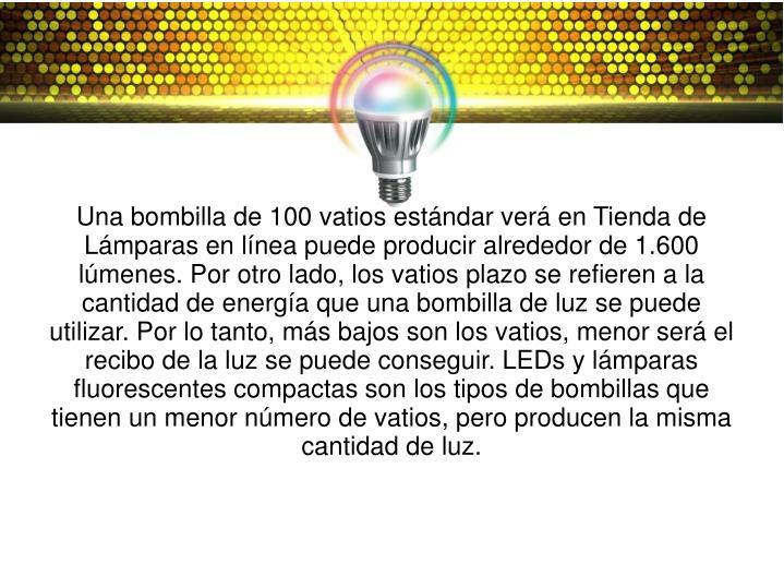 Una bombilla de 100 vatios estándar verá en Tienda de Lámparas en línea puede producir alrededor de 1.600 lúmenes. Por otro lado, los vatios plazo se refieren a la cantidad de energía que una bombilla de luz se puede utilizar. Por lo tanto, más bajos son los vatios, menor será el recibo de la luz se puede conseguir. LEDs y lámparas fluorescentes compactas son los tipos de bombillas que tienen un menor número de vatios, pero producen la misma cantidad de luz.