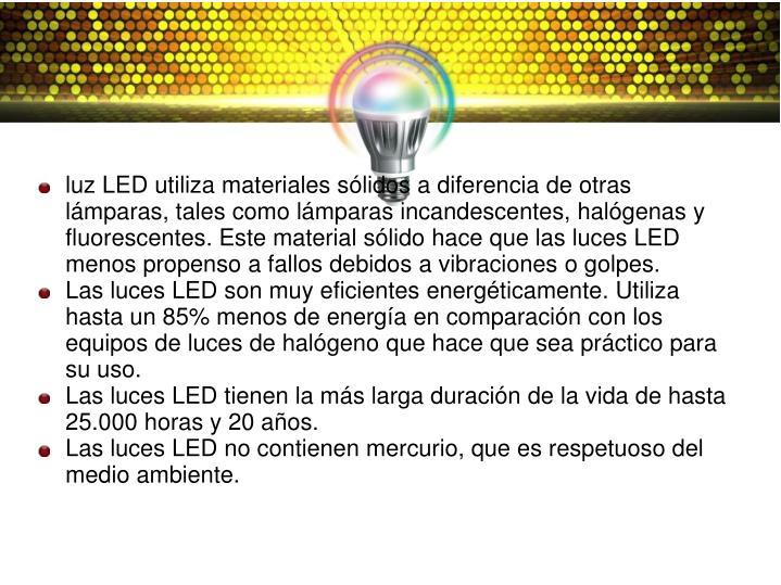 luz LED utiliza materiales sólidos a diferencia de otras lámparas, tales como lámparas incandescentes, halógenas y fluorescentes. Este material sólido hace que las luces LED menos propenso a fallos debidos a vibraciones o golpes.
