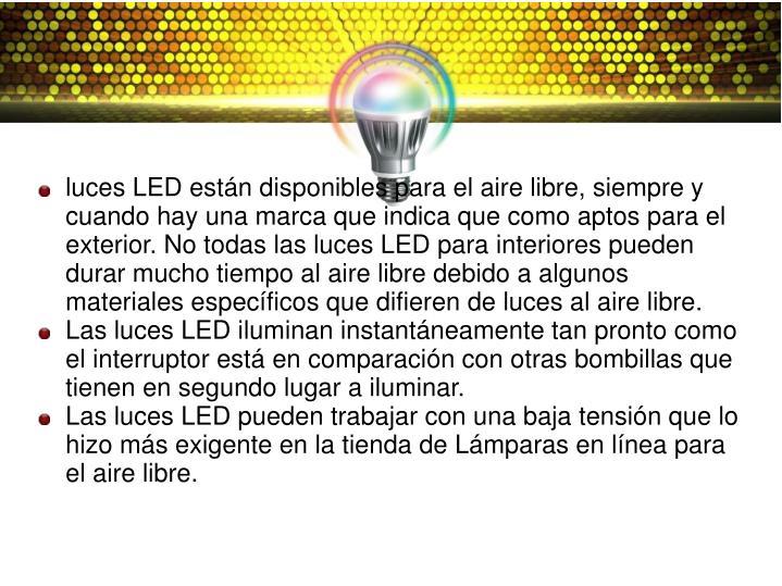 luces LED están disponibles para el aire libre, siempre y cuando hay una marca que indica que como aptos para el exterior. No todas las luces LED para interiores pueden durar mucho tiempo al aire libre debido a algunos materiales específicos que difieren de luces al aire libre.
