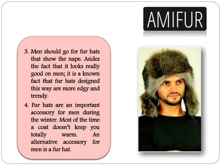 3. Men should go for fur hats that show the nape. Asides the fact that it looks really good on men; it is a known fact that fur hats designed this way are more edgy and trendy.