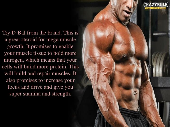 Try D-Bal from the brand. This is a great steroid for mega muscle growth. It promises to enable your muscle tissue to hold more nitrogen, which means that your cells will build more protein. This will build and repair muscles. It also promises to increase your focus and drive and give you super stamina and strength