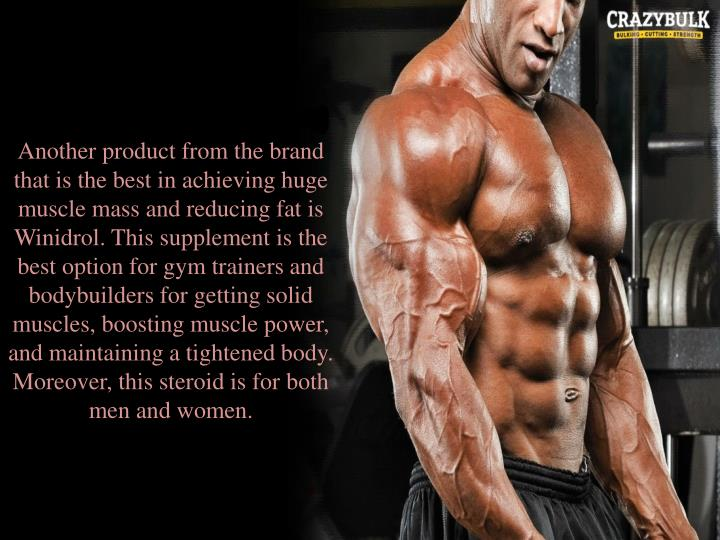 Another product from the brand that is the best in achieving huge muscle mass and reducing fat is Winidrol. This supplement is the best option for gym trainers and bodybuilders for getting solid muscles, boosting muscle power, and maintaining a tightened body. Moreover, this steroid is for both men and women