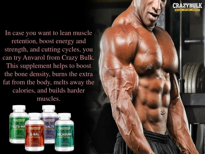 In case you want to lean muscle retention, boost energy and strength, and cutting cycles, you can try Anvarol from Crazy Bulk. This supplement helps to boost the bone density, burns the extra fat from the body, melts away the calories, and builds harder muscles.