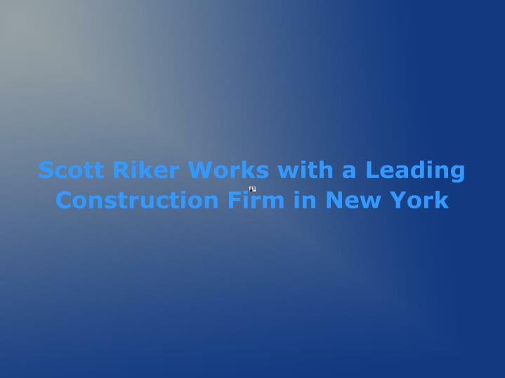 Scott riker works with a leading construction firm in new york