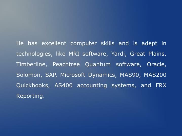 He has excellent computer skills and is adept in technologies, like MRI software, Yardi, Great Plains, Timberline, Peachtree Quantum software, Oracle, Solomon, SAP, Microsoft Dynamics, MAS90, MAS200 Quickbooks, AS400 accounting systems, and FRX Reporting.