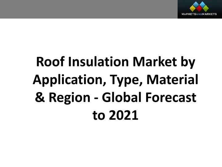 Roof Insulation Market by Application, Type, Material & Region - Global Forecast to 2021