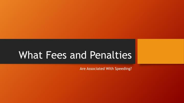 What fees and penalties