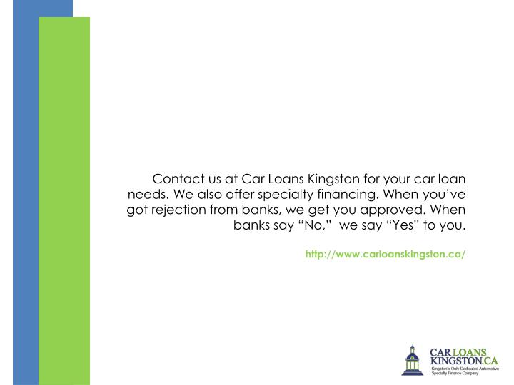 "Contact us at Car Loans Kingston for your car loan needs. We also offer specialty financing. When you've got rejection from banks, we get you approved. When banks say ""No,""  we say ""Yes"" to you."