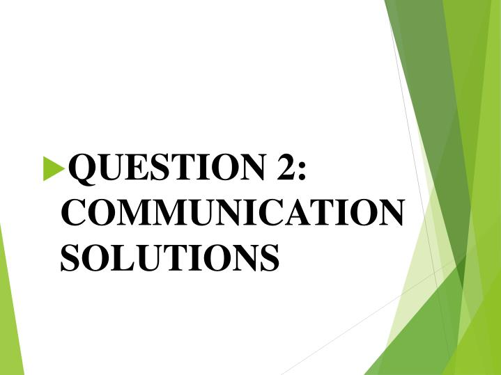 QUESTION 2: COMMUNICATION SOLUTIONS