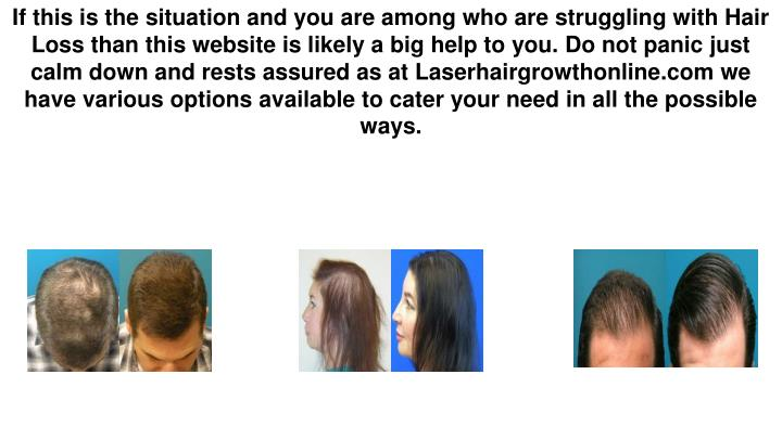 If this is the situation and you are among who are struggling with Hair Loss than this website is likely a big help to you. Do not panic just calm down and rests assured as at Laserhairgrowthonline.com we have various options available to cater your need in all the possible ways.