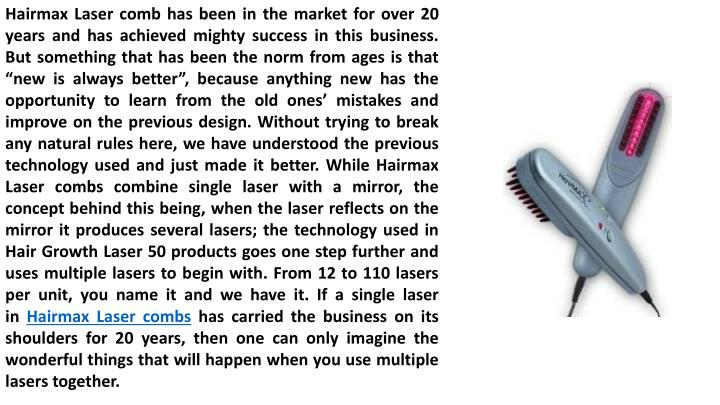 "Hairmax Laser comb has been in the market for over 20 years and has achieved mighty success in this business. But something that has been the norm from ages is that ""new is always better"", because anything new has the opportunity to learn from the old ones' mistakes and improve on the previous design. Without trying to break any natural rules here, we have understood the previous technology used and just made it better. While Hairmax Laser combs combine single laser with a mirror, the concept behind this being, when the laser reflects on the mirror it produces several lasers; the technology used in Hair Growth Laser 50 products goes one step further and uses multiple lasers to begin with. From 12 to 110 lasers per unit, you name it and we have it. If a single laser in"