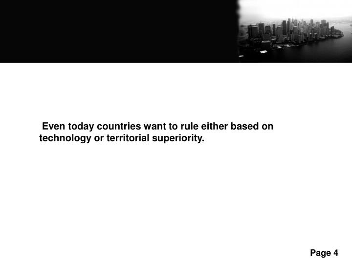 Even today countries want to rule either based on technology or territorial superiority.
