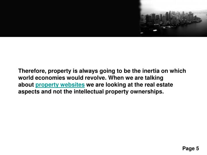 Therefore, property is always going to be the inertia on which world economies would revolve. When we are talking about