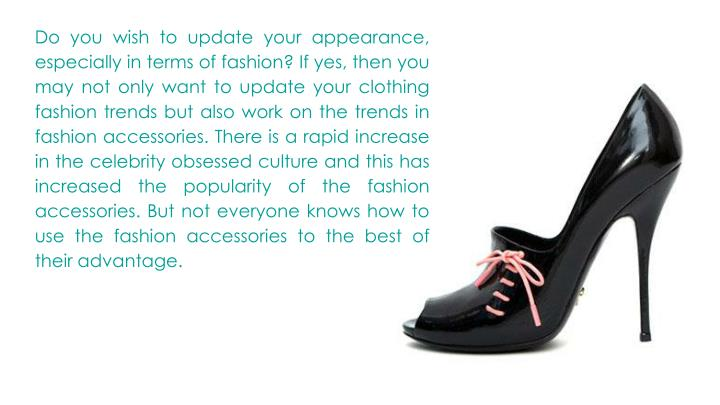 Do you wish to update your appearance, especially in terms of fashion? If yes, then you may not only want to update your clothing fashion trends but also work on the trends in fashion accessories. There is a rapid increase in the celebrity obsessed culture and this has increased the popularity of the fashion accessories. But not everyone knows how to use the fashion accessories to the best of their advantage.
