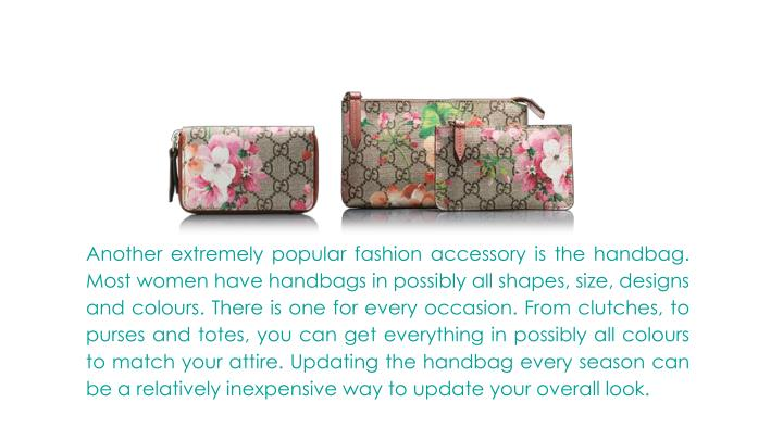 Another extremely popular fashion accessory is the handbag. Most women have handbags in possibly all shapes, size, designs and colours. There is one for every occasion. From clutches, to purses and totes, you can get everything in possibly all colours to match your attire. Updating the handbag every season can be a relatively inexpensive way to update your overall look.