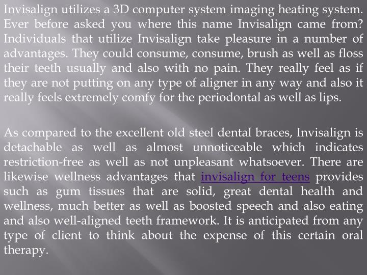 Invisalign utilizes a 3D computer system imaging heating system. Ever before asked you where this na...