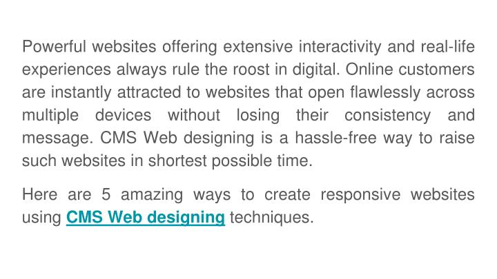 Powerful websites offering extensive interactivity and real-life experiences always rule the roost in digital. Online customers are instantly attracted to websites that open flawlessly across multiple devices without losing their consistency and message. CMS Web designing is a hassle-free way to raise such websites in shortest possible time.