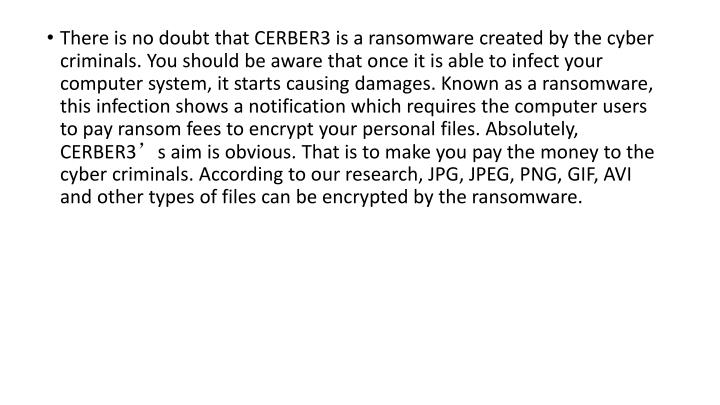 There is no doubt that CERBER3 is a ransomware created by the cyber criminals. You should be aware that once it is able to infect your computer system, it starts causing damages. Known as a ransomware, this infection shows a notification which requires the computer users to pay ransom fees to encrypt your personal files. Absolutely, CERBER3's aim is obvious. That is to make you pay the money to the cyber criminals. According to our research, JPG, JPEG, PNG, GIF, AVI and other types of files can be encrypted by the ransomware.