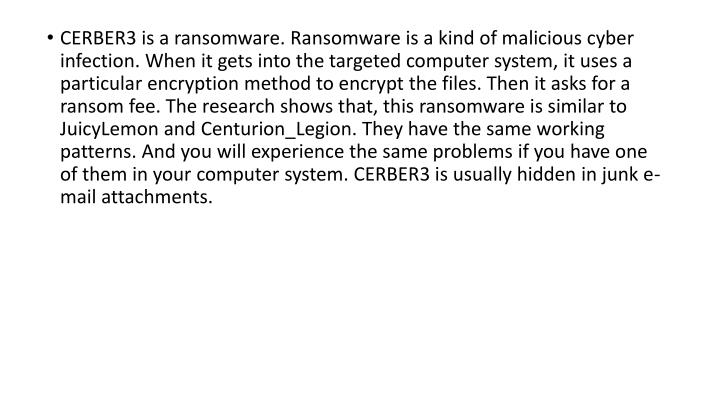 CERBER3 is a ransomware. Ransomware is a kind of malicious cyber infection. When it gets into the targeted computer system, it uses a particular encryption method to encrypt the files. Then it asks for a ransom fee. The research shows that, this ransomware is similar to JuicyLemon and Centurion_Legion. They have the same working patterns. And you will experience the same problems if you have one of them in your computer system. CERBER3 is usually hidden in junk e-mail attachments.