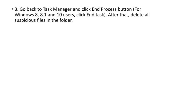 3. Go back to Task Manager and click End Process button (For Windows 8, 8.1 and 10 users, click End task). After that, delete all suspicious files in the folder.