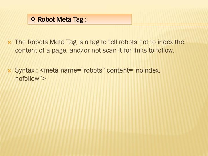 The Robots Meta Tag is a tag to tell robots not to index the content of a page, and/or not scan it for links to follow