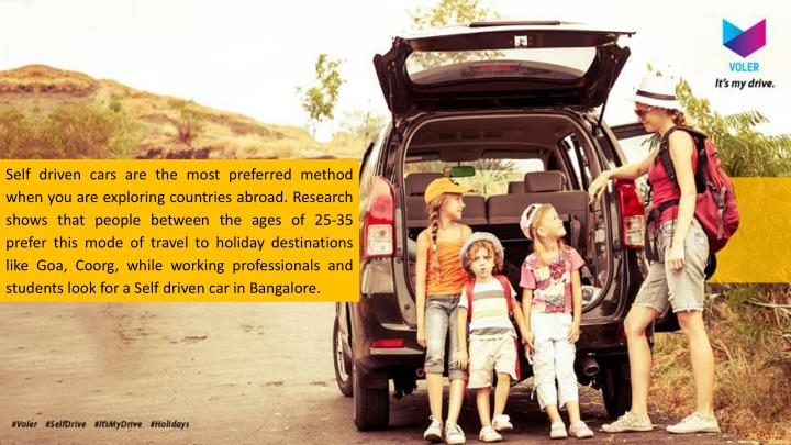 Self driven cars are the most preferred method when you are exploring countries abroad. Research shows that people between the ages of 25-35 prefer this mode of travel to holiday destinations like Goa,