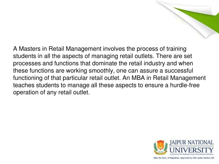 A Masters in Retail Management involves the process of training students in all the aspects of managing retail outlets. There are set processes and functions that dominate the retail industry and when these functions are working smoothly, one can assure a successful functioning of that particular retail outlet. An MBA in Retail Management teaches students to manage all these aspects to ensure a hurdle-free operation of any retail outlet.