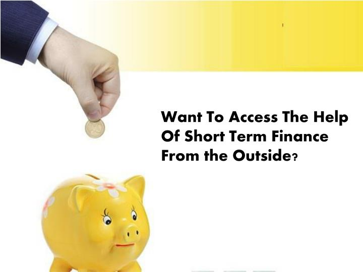 Want To Access The Help Of Short Term Finance From the Outside?