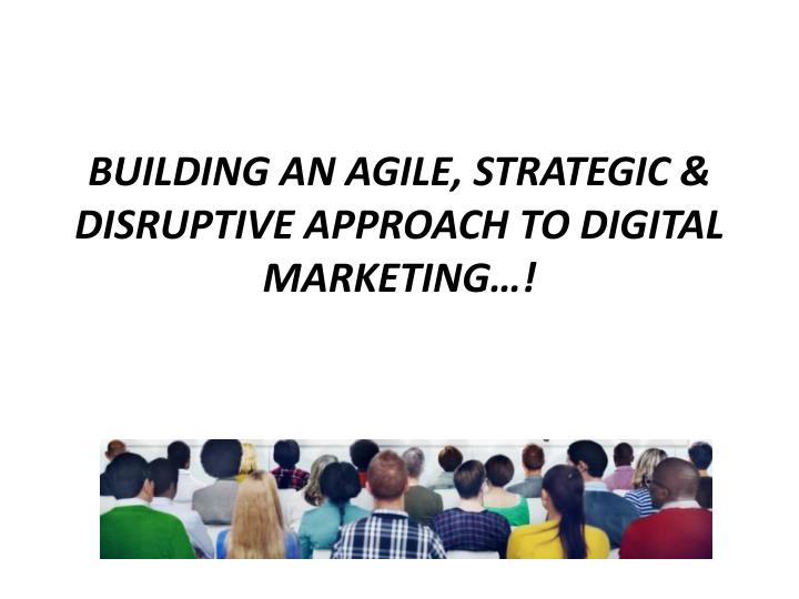 Building an agile strategic disruptive approach to digital marketing