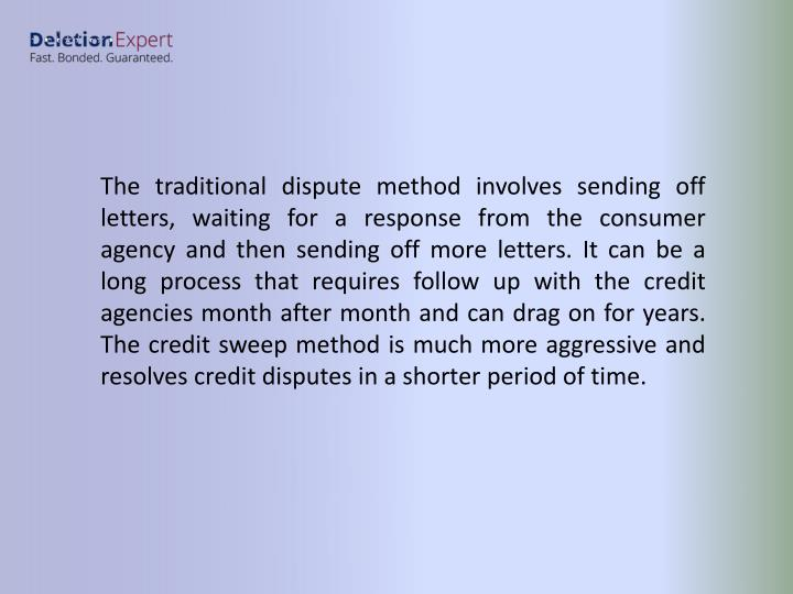 The traditional dispute method involves sending off letters, waiting for a response from the consumer agency and then sending off more letters. It can be a long process that requires follow up with the credit agencies month after month and can drag on for years. The credit sweep method is much more aggressive and resolves credit disputes in a shorter period of time.