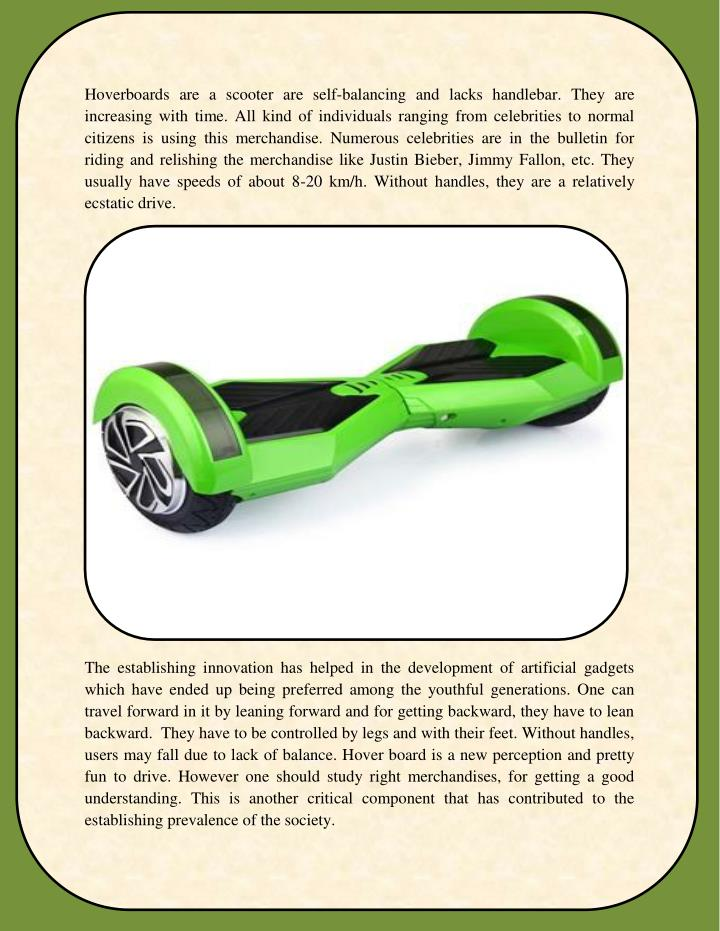 Hoverboards are a scooter are self-balancing and lacks handlebar. They are