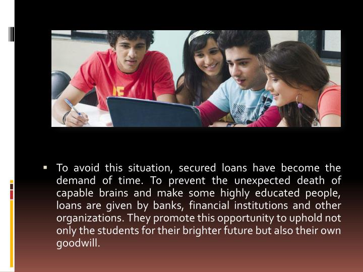 To avoid this situation, secured loans have become the demand of time. To prevent the unexpected death of capable brains and make some highly educated people, loans are given by banks, financial institutions and other organizations. They promote this opportunity to uphold not only the students for their brighter future but also their own goodwill.