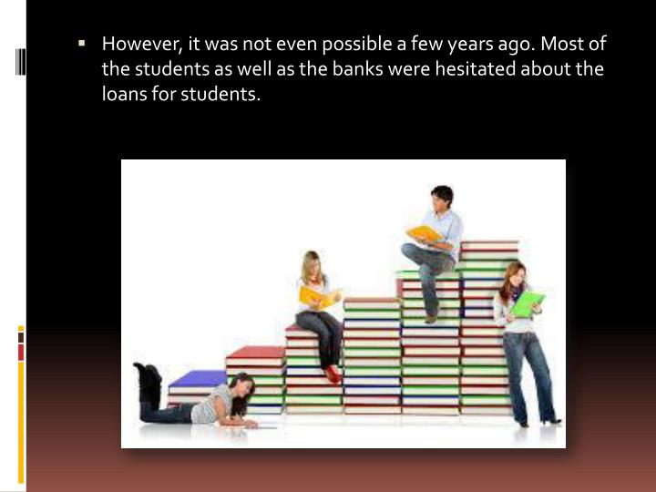 However, it was not even possible a few years ago. Most of the students as well as the banks were hesitated about the loans for students.