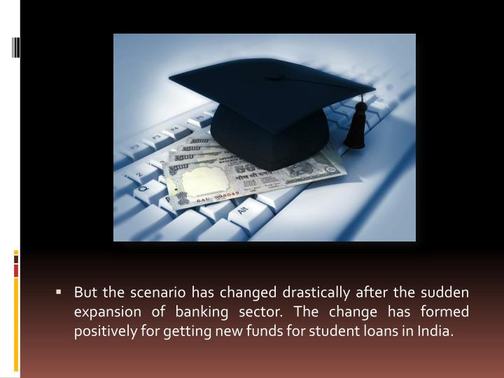 But the scenario has changed drastically after the sudden expansion of banking sector. The change has formed positively for getting new funds for student loans in India.