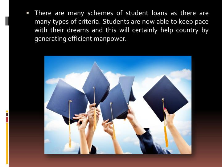There are many schemes of student loans as there are many types of criteria. Students are now able to keep pace with their dreams and this will certainly help country by generating efficient manpower.