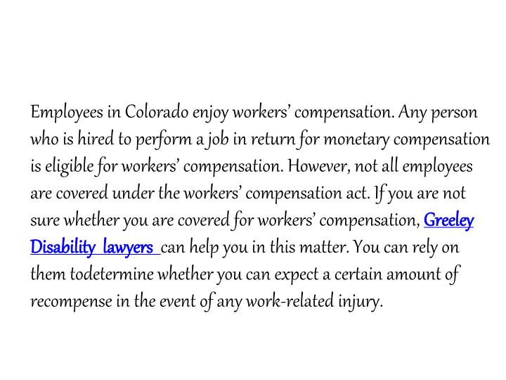 Employees in Colorado enjoy workers' compensation. Any person who is hired to perform a job in return for monetary compensation is eligible for workers' compensation. However, not all employees are covered under the workers' compensation act. If you are not sure whether you are covered for workers' compensation,