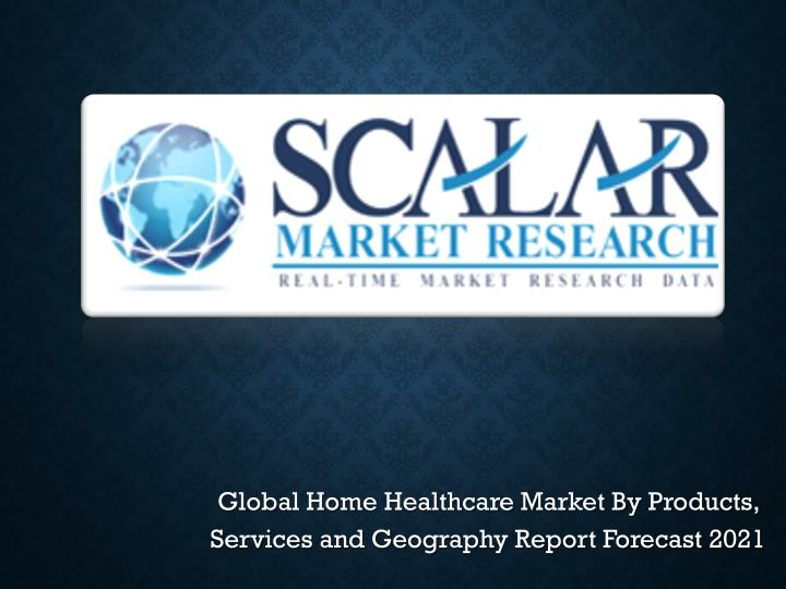 Global Home Healthcare Market By Products, Services and Geography Report Forecast 2021