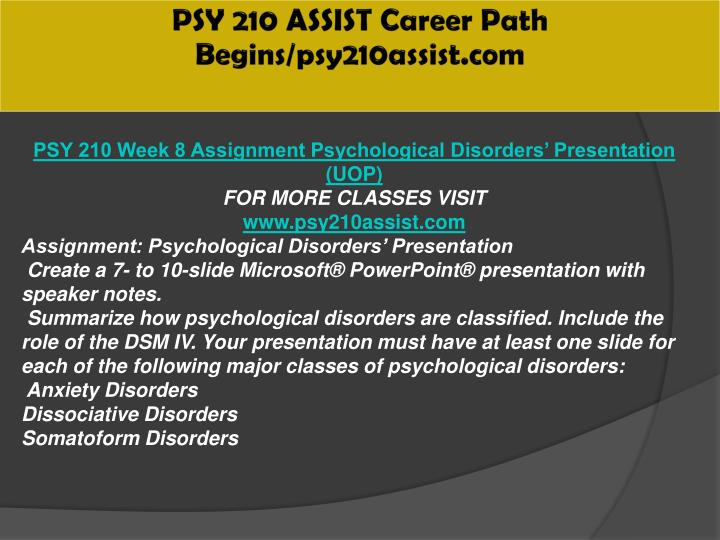 psy 210 week 8 psychological disorders presentation Psychology psy 100 introduction to psychology 3 sh an introductory survey course covering some of the major topics of psychology mandatory areas to be studied include: history of psychology, research methods, neuroscience and biopsychology, learning, memory and cognition, personality, psychological disorders,.